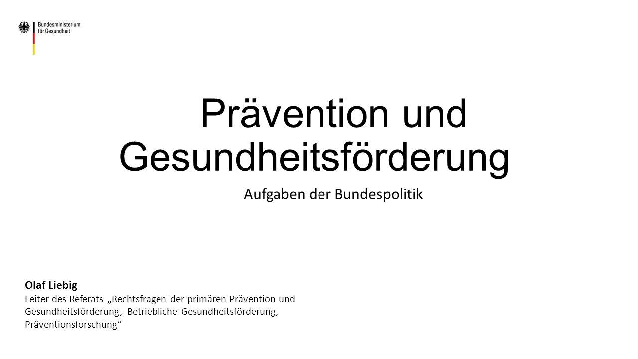 """Prävention und Gesundheitsförderung Aufgaben der Bundespolitik Olaf Liebig Leiter des Referats """"Rechtsfragen der primären Prävention und Gesundheitsförderung, Betriebliche Gesundheitsförderung, Präventionsforschung"""