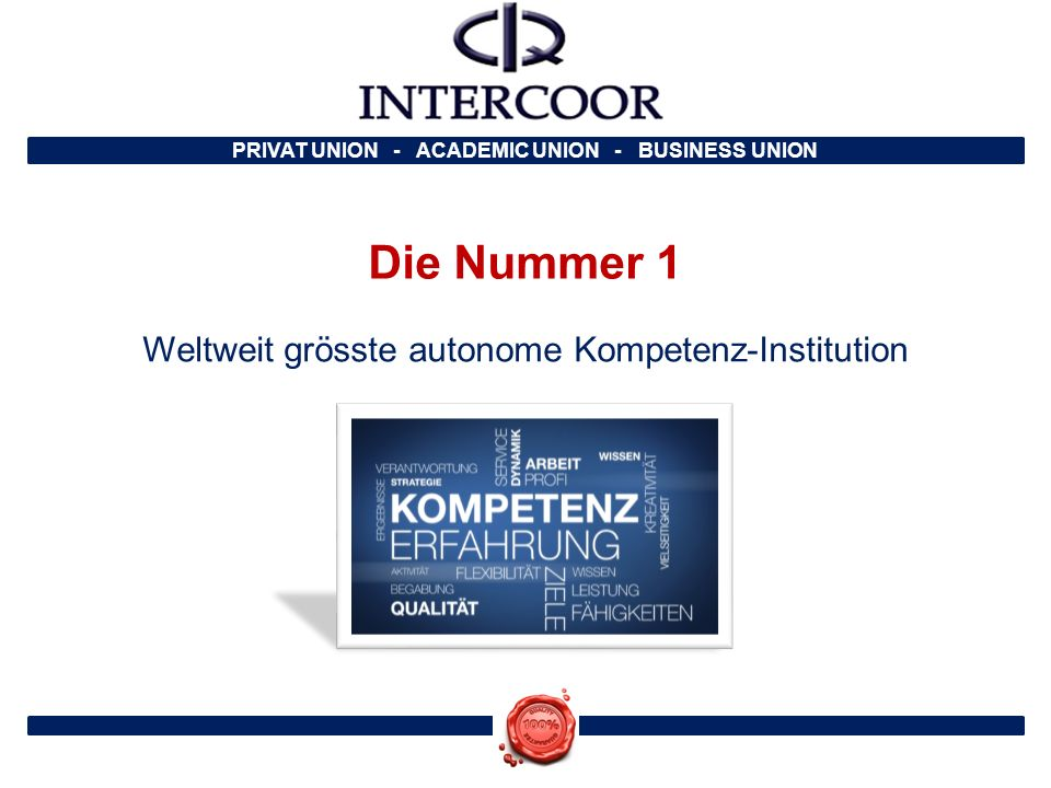PRIVAT UNION - ACADEMIC UNION - BUSINESS UNION Die Nummer 1 Weltweit grösste autonome Kompetenz-Institution