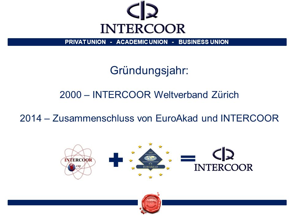PRIVAT UNION - ACADEMIC UNION - BUSINESS UNION Gründungsjahr: 2000 – INTERCOOR Weltverband Zürich 2014 – Zusammenschluss von EuroAkad und INTERCOOR