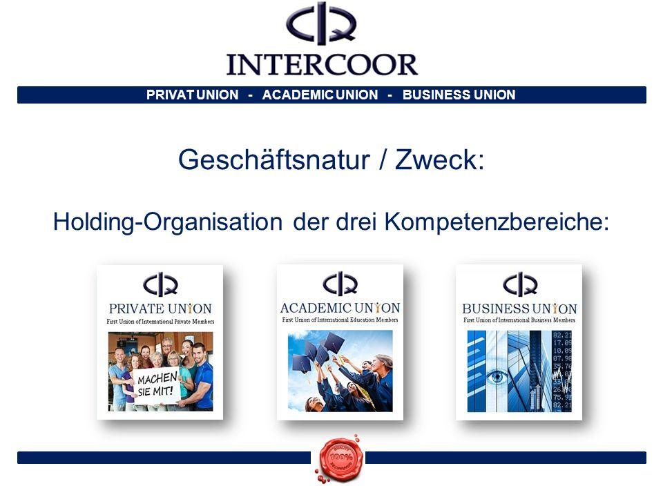 PRIVAT UNION - ACADEMIC UNION - BUSINESS UNION Geschäftsnatur / Zweck: Holding-Organisation der drei Kompetenzbereiche:
