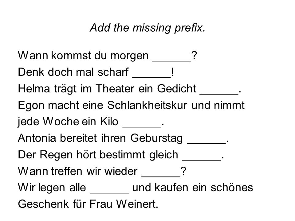 Add the missing prefix. Wann kommst du morgen ______.