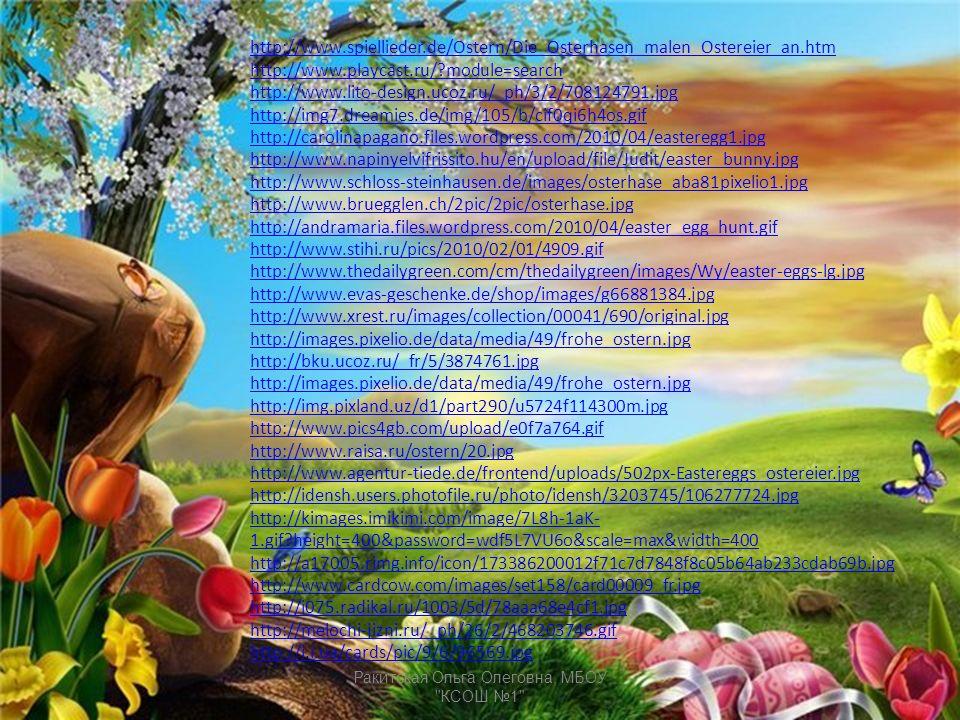 http://www.spiellieder.de/Ostern/Die_Osterhasen_malen_Ostereier_an.htm http://www.playcast.ru/ module=search http://www.lito-design.ucoz.ru/_ph/3/2/708124791.jpg http://img7.dreamies.de/img/105/b/cif0qi6h4os.gif http://carolinapagano.files.wordpress.com/2010/04/easteregg1.jpg http://www.napinyelvifrissito.hu/en/upload/file/Judit/easter_bunny.jpg http://www.schloss-steinhausen.de/images/osterhase_aba81pixelio1.jpg http://www.bruegglen.ch/2pic/2pic/osterhase.jpg http://andramaria.files.wordpress.com/2010/04/easter_egg_hunt.gif http://www.stihi.ru/pics/2010/02/01/4909.gif http://www.thedailygreen.com/cm/thedailygreen/images/Wy/easter-eggs-lg.jpg http://www.evas-geschenke.de/shop/images/g66881384.jpg http://www.xrest.ru/images/collection/00041/690/original.jpg http://images.pixelio.de/data/media/49/frohe_ostern.jpg http://bku.ucoz.ru/_fr/5/3874761.jpg http://images.pixelio.de/data/media/49/frohe_ostern.jpg http://img.pixland.uz/d1/part290/u5724f114300m.jpg http://www.pics4gb.com/upload/e0f7a764.gif http://www.raisa.ru/ostern/20.jpg http://www.agentur-tiede.de/frontend/uploads/502px-Eastereggs_ostereier.jpg http://idensh.users.photofile.ru/photo/idensh/3203745/106277724.jpg http://kimages.imikimi.com/image/7L8h-1aK- 1.gif height=400&password=wdf5L7VU6o&scale=max&width=400 http://a17005.rimg.info/icon/173386200012f71c7d7848f8c05b64ab233cdab69b.jpg http://www.cardcow.com/images/set158/card00009_fr.jpg http://i075.radikal.ru/1003/5d/78aaa68e4cf1.jpg http://melochi-jizni.ru/_ph/26/2/468203746.gif http://i.i.ua/cards/pic/9/6/96569.jpg Ракитская Ольга Олеговна, МБОУ КСОШ №1