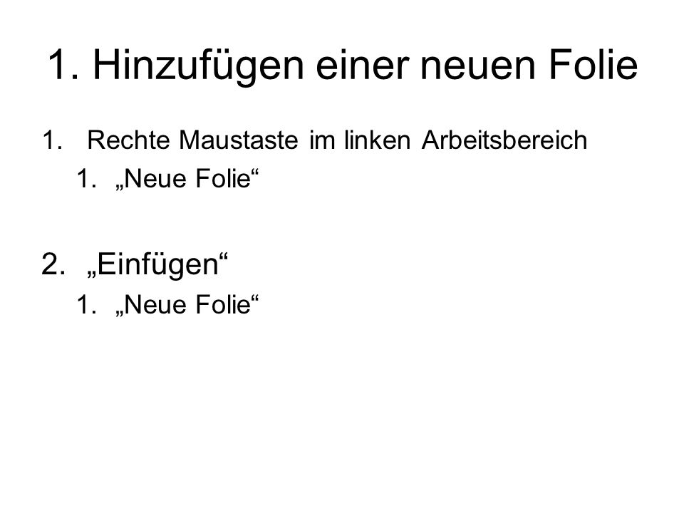 """1. Hinzufügen einer neuen Folie 1.Rechte Maustaste im linken Arbeitsbereich 1.""""Neue Folie"""" 2.""""Einfügen"""" 1.""""Neue Folie"""""""