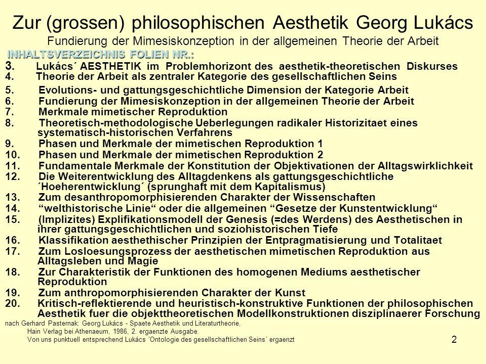 2 Zur (grossen) philosophischen Aesthetik Georg Lukács Fundierung der Mimesiskonzeption in der allgemeinen Theorie der Arbeit INHALTSVERZEICHNIS FOLIEN NR.: 3.