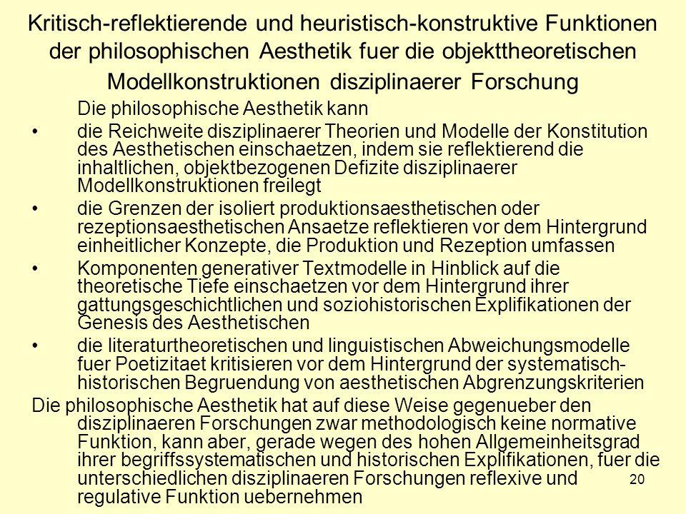 20 Kritisch-reflektierende und heuristisch-konstruktive Funktionen der philosophischen Aesthetik fuer die objekttheoretischen Modellkonstruktionen disziplinaerer Forschung Die philosophische Aesthetik kann die Reichweite disziplinaerer Theorien und Modelle der Konstitution des Aesthetischen einschaetzen, indem sie reflektierend die inhaltlichen, objektbezogenen Defizite disziplinaerer Modellkonstruktionen freilegt die Grenzen der isoliert produktionsaesthetischen oder rezeptionsaesthetischen Ansaetze reflektieren vor dem Hintergrund einheitlicher Konzepte, die Produktion und Rezeption umfassen Komponenten generativer Textmodelle in Hinblick auf die theoretische Tiefe einschaetzen vor dem Hintergrund ihrer gattungsgeschichtlichen und soziohistorischen Explifikationen der Genesis des Aesthetischen die literaturtheoretischen und linguistischen Abweichungsmodelle fuer Poetizitaet kritisieren vor dem Hintergrund der systematisch- historischen Begruendung von aesthetischen Abgrenzungskriterien Die philosophische Aesthetik hat auf diese Weise gegenueber den disziplinaeren Forschungen zwar methodologisch keine normative Funktion, kann aber, gerade wegen des hohen Allgemeinheitsgrad ihrer begriffssystematischen und historischen Explifikationen, fuer die unterschiedlichen disziplinaeren Forschungen reflexive und regulative Funktion uebernehmen