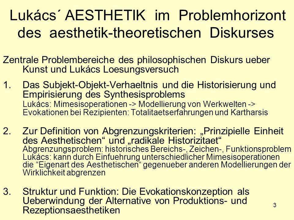 """3 Lukács´ AESTHETIK im Problemhorizont des aesthetik-theoretischen Diskurses Zentrale Problembereiche des philosophischen Diskurs ueber Kunst und Lukács Loesungsversuch b 1.Das Subjekt-Objekt-Verhaeltnis und die Historisierung und Empirisierung des Synthesisproblems Lukács: Mimesisoperationen -> Modellierung von Werkwelten -> Evokationen bei Rezipienten: Totalitaetserfahrungen und Kartharsis g 2.Zur Definition von Abgrenzungskriterien: """"Prinzipielle Einheit des Aesthetischen und """"radikale Historizitaet Abgrenzungsproblem: historisches Bereichs-, Zeichen-, Funktionsproblem Lukács: kann durch Einfuehrung unterschiedlicher Mimesisoperationen die Eigenart des Aesthetischen gegenueber anderen Modellierungen der Wirklichkeit abgrenzen 3.Struktur und Funktion: Die Evokationskonzeption als Ueberwindung der Alternative von Produktions- und Rezeptionsaesthetiken"""