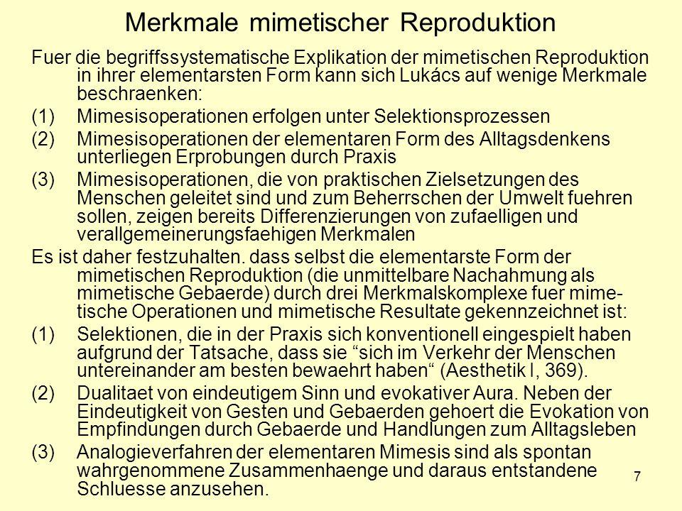 7 Merkmale mimetischer Reproduktion Fuer die begriffssystematische Explikation der mimetischen Reproduktion in ihrer elementarsten Form kann sich Lukács auf wenige Merkmale beschraenken: (1)Mimesisoperationen erfolgen unter Selektionsprozessen (2)Mimesisoperationen der elementaren Form des Alltagsdenkens unterliegen Erprobungen durch Praxis (3)Mimesisoperationen, die von praktischen Zielsetzungen des Menschen geleitet sind und zum Beherrschen der Umwelt fuehren sollen, zeigen bereits Differenzierungen von zufaelligen und verallgemeinerungsfaehigen Merkmalen Es ist daher festzuhalten.
