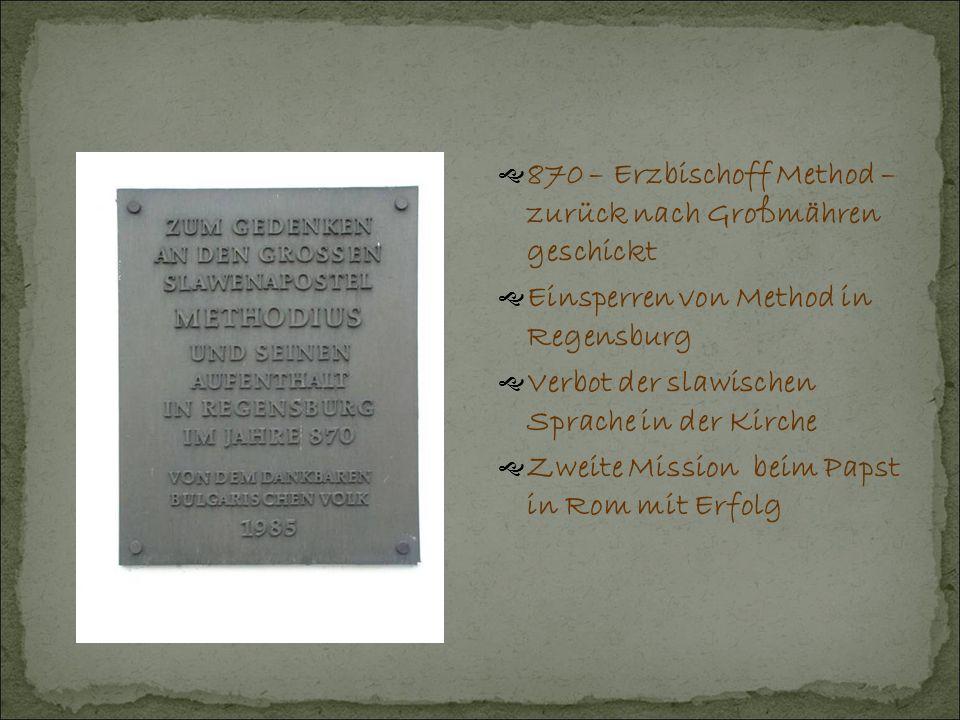  870 – Erzbischoff Method – zurück nach Großmähren geschickt  Einsperren von Method in Regensburg  Verbot der slawischen Sprache in der Kirche  Zweite Mission beim Papst in Rom mit Erfolg