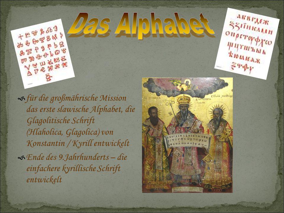  für die großmährische Mission das erste slawische Alphabet, die Glagolitische Schrift (Hlaholica, Glagolica) von Konstantin / Kyrill entwickelt  Ende des 9.Jahrhunderts – die einfachere kyrillische Schrift entwickelt