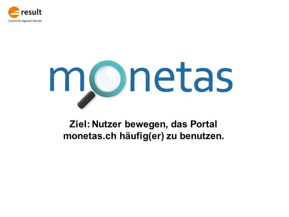 Ziel: Nutzer bewegen, das Portal monetas.ch häufig(er) zu benutzen.