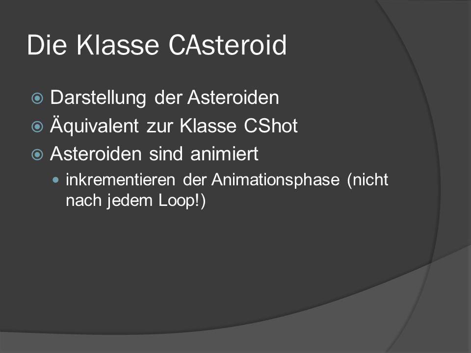 Die Klasse CAsteroid  Darstellung der Asteroiden  Äquivalent zur Klasse CShot  Asteroiden sind animiert inkrementieren der Animationsphase (nicht nach jedem Loop!)