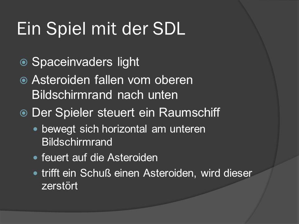 Ein Spiel mit der SDL  Spaceinvaders light  Asteroiden fallen vom oberen Bildschirmrand nach unten  Der Spieler steuert ein Raumschiff bewegt sich horizontal am unteren Bildschirmrand feuert auf die Asteroiden trifft ein Schuß einen Asteroiden, wird dieser zerstört