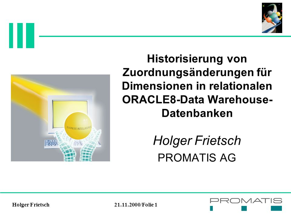 21.11.2000/Folie 1Holger Frietsch Historisierung von Zuordnungsänderungen für Dimensionen in relationalen ORACLE8-Data Warehouse- Datenbanken Holger Frietsch PROMATIS AG