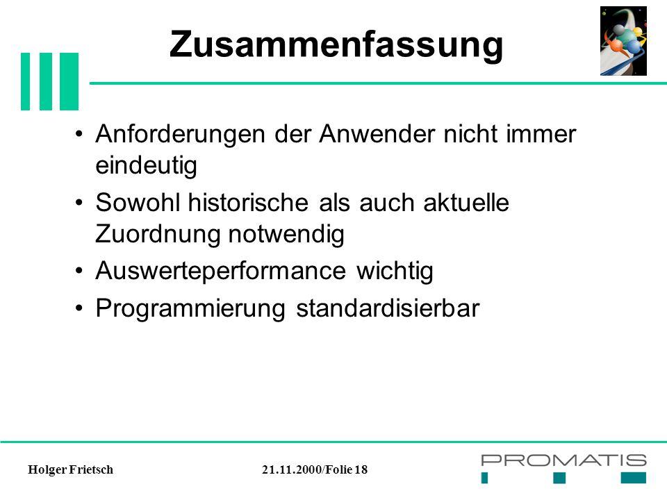 21.11.2000/Folie 18Holger Frietsch Zusammenfassung Anforderungen der Anwender nicht immer eindeutig Sowohl historische als auch aktuelle Zuordnung notwendig Auswerteperformance wichtig Programmierung standardisierbar
