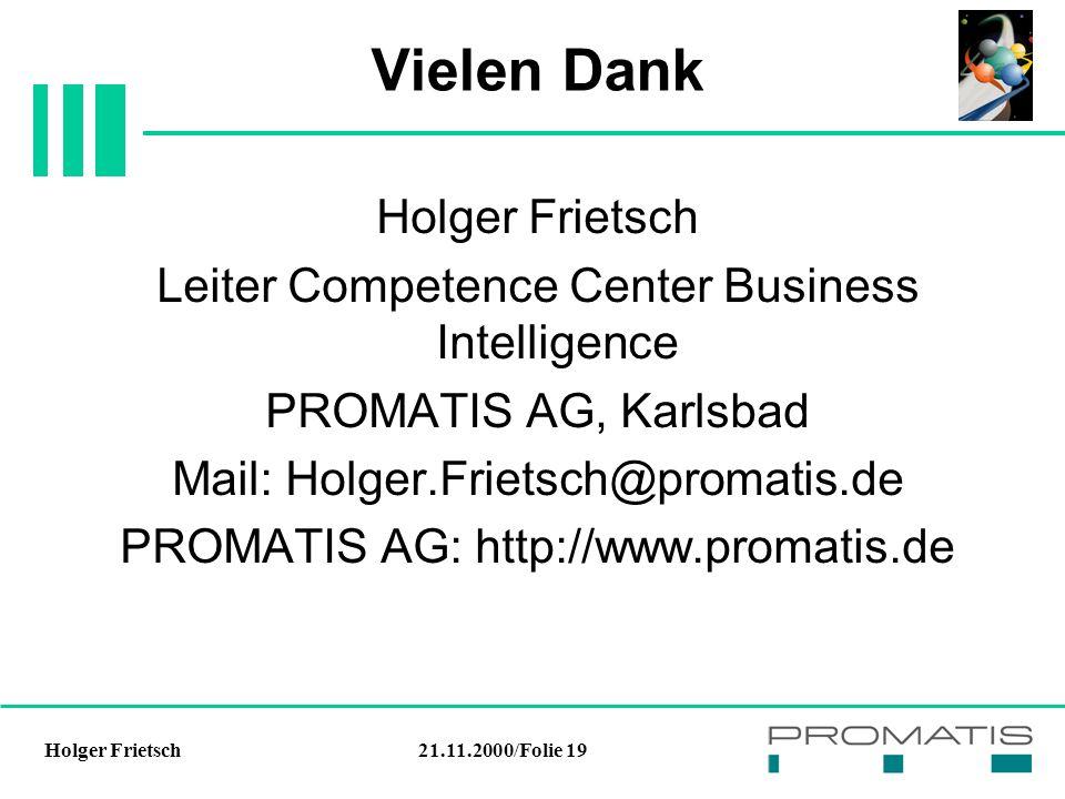 21.11.2000/Folie 19Holger Frietsch Vielen Dank Holger Frietsch Leiter Competence Center Business Intelligence PROMATIS AG, Karlsbad Mail: Holger.Frietsch@promatis.de PROMATIS AG: http://www.promatis.de