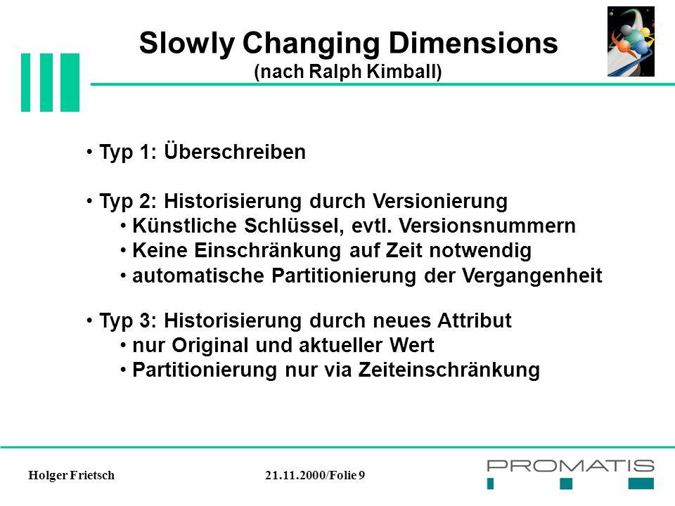 21.11.2000/Folie 9Holger Frietsch Slowly Changing Dimensions (nach Ralph Kimball) Typ 1: Überschreiben Typ 2: Historisierung durch Versionierung Künstliche Schlüssel, evtl.