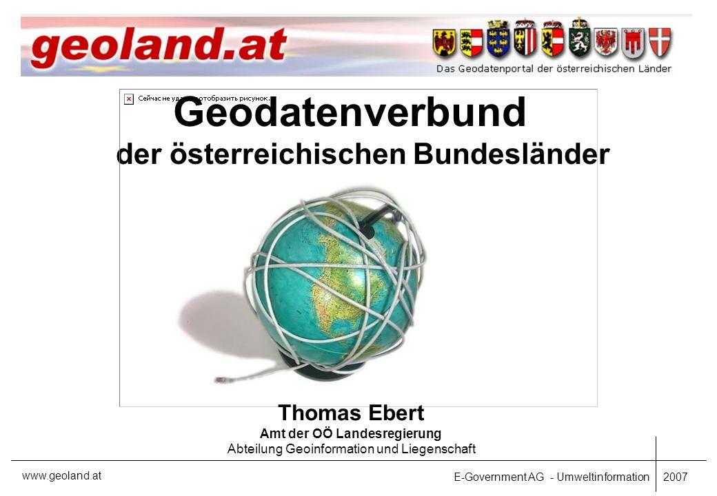 E-Government AG - Umweltinformation 2007 www.geoland.at Geodatenverbund der österreichischen Bundesländer Thomas Ebert Amt der OÖ Landesregierung Abteilung Geoinformation und Liegenschaft