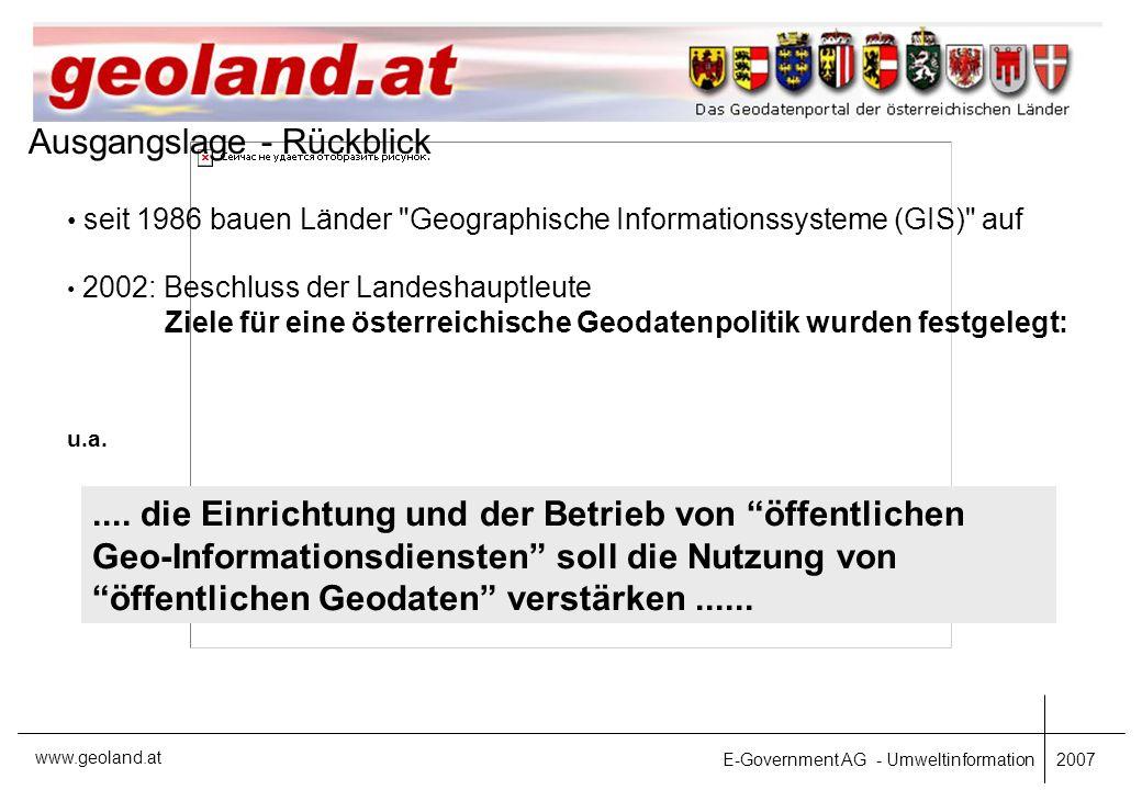 E-Government AG - Umweltinformation 2007 www.geoland.at Ausgangslage - Rückblick 2002: Beschluss der Landeshauptleute Ziele für eine österreichische Geodatenpolitik wurden festgelegt: u.a.....