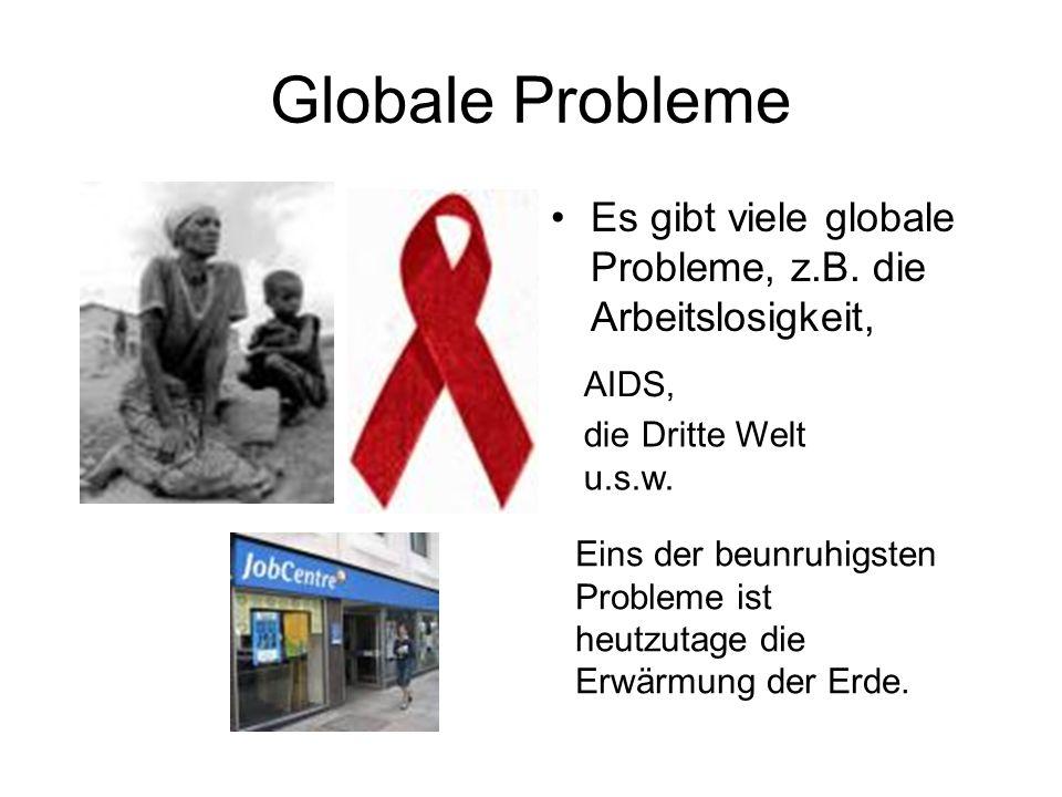 Globale Probleme Es gibt viele globale Probleme, z.B. die Arbeitslosigkeit, AIDS, die Dritte Welt u.s.w. Eins der beunruhigsten Probleme ist heutzutag