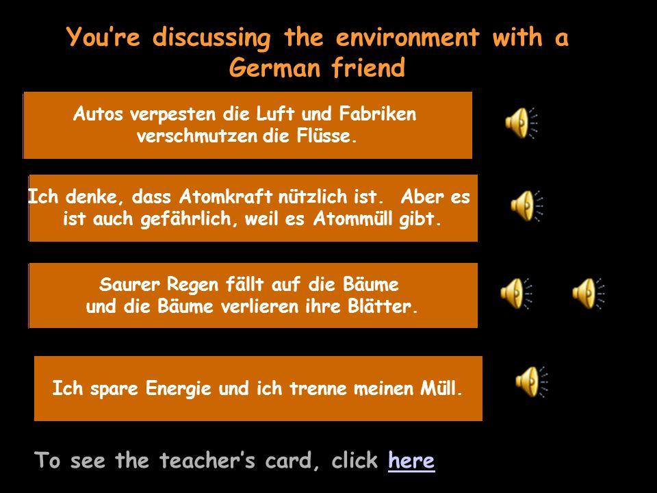 You're discussing the environment with a German friend To see the teacher's card, click herehere Umwelt - 2 Probleme Autos verpesten die Luft und Fabriken verschmutzen die Flüsse.