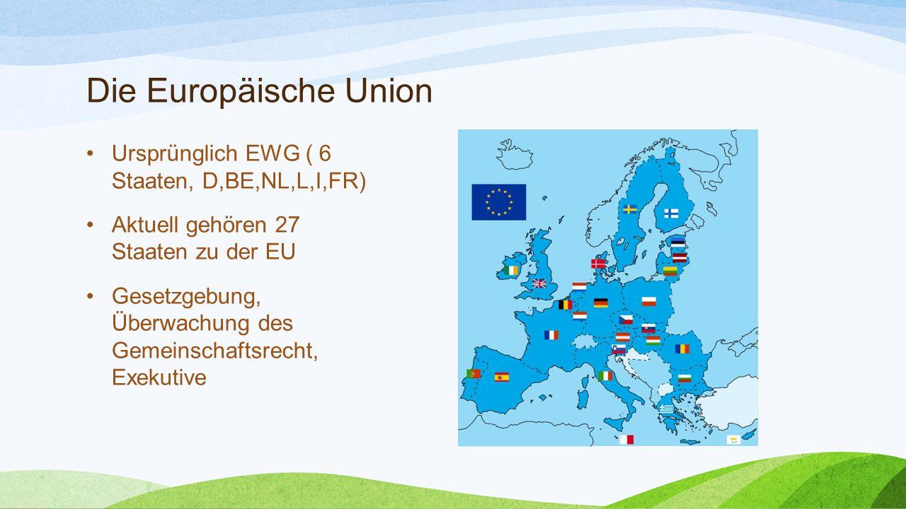Die Europäische Union Ursprünglich EWG ( 6 Staaten, D,BE,NL,L,I,FR) Aktuell gehören 27 Staaten zu der EU Gesetzgebung, Überwachung des Gemeinschaftsre