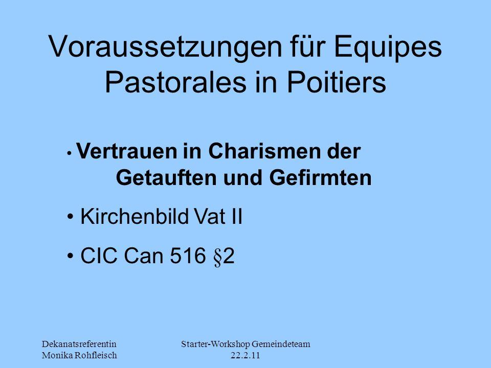 Dekanatsreferentin Monika Rohfleisch Starter-Workshop Gemeindeteam 22.2.11 Voraussetzungen für Equipes Pastorales in Poitiers Vertrauen in Charismen der Getauften und Gefirmten Kirchenbild Vat II CIC Can 516 §2