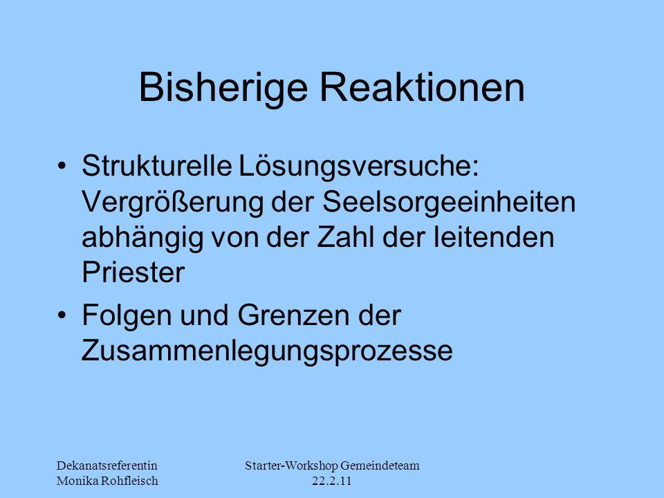 Dekanatsreferentin Monika Rohfleisch Starter-Workshop Gemeindeteam 22.2.11 Bisherige Reaktionen Strukturelle Lösungsversuche: Vergrößerung der Seelsorgeeinheiten abhängig von der Zahl der leitenden Priester Folgen und Grenzen der Zusammenlegungsprozesse