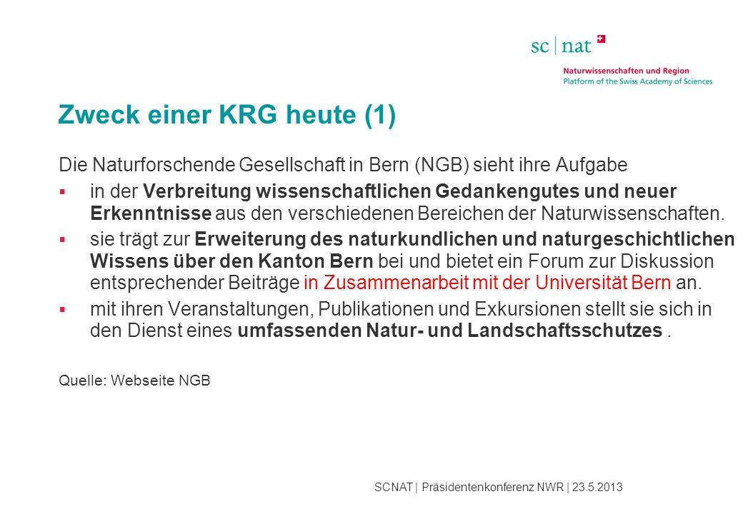 SCNAT | Präsidentenkonferenz NWR | 23.5.2013 Zweck einer KRG heute (1) Die Naturforschende Gesellschaft in Bern (NGB) sieht ihre Aufgabe  in der Verbreitung wissenschaftlichen Gedankengutes und neuer Erkenntnisse aus den verschiedenen Bereichen der Naturwissenschaften.