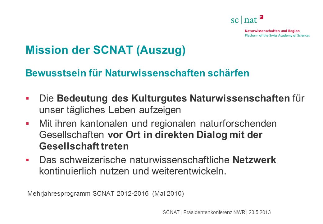 SCNAT | Präsidentenkonferenz NWR | 23.5.2013 Mission der SCNAT (Auszug) Bewusstsein für Naturwissenschaften schärfen  Die Bedeutung des Kulturgutes N