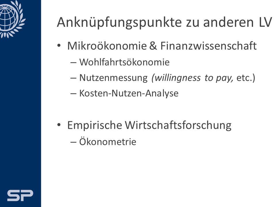 Anknüpfungspunkte zu anderen LV Mikroökonomie & Finanzwissenschaft – Wohlfahrtsökonomie – Nutzenmessung (willingness to pay, etc.) – Kosten-Nutzen-Analyse Empirische Wirtschaftsforschung – Ökonometrie