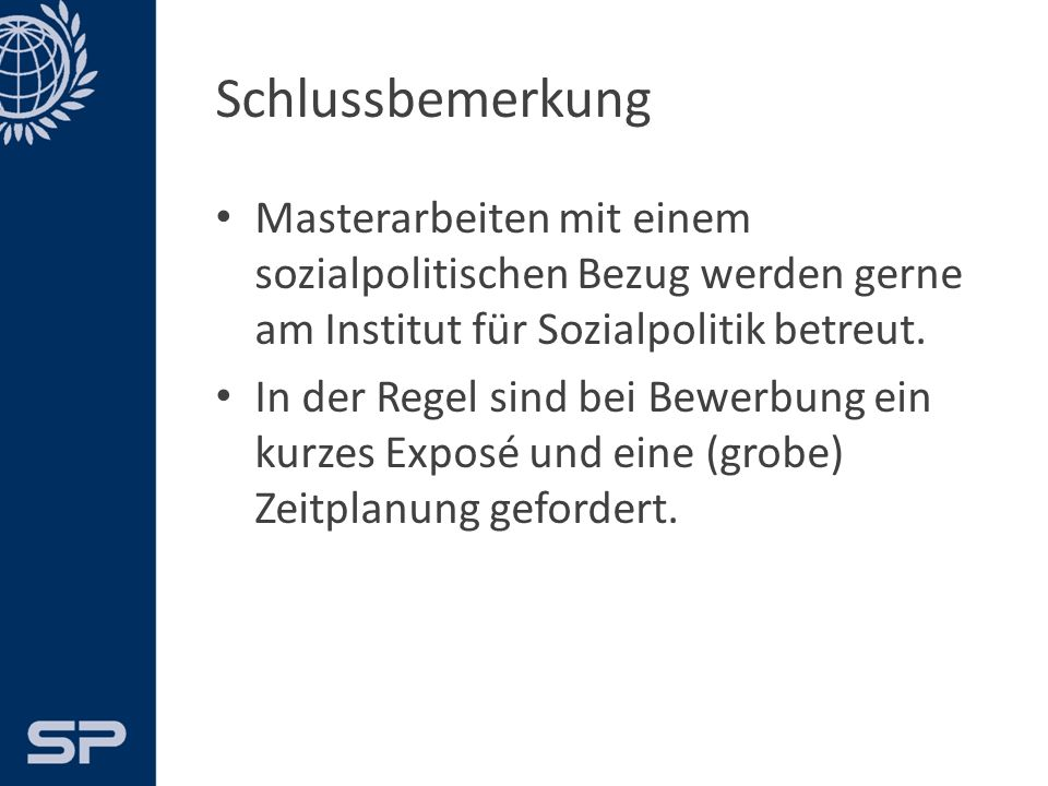 Schlussbemerkung Masterarbeiten mit einem sozialpolitischen Bezug werden gerne am Institut für Sozialpolitik betreut.