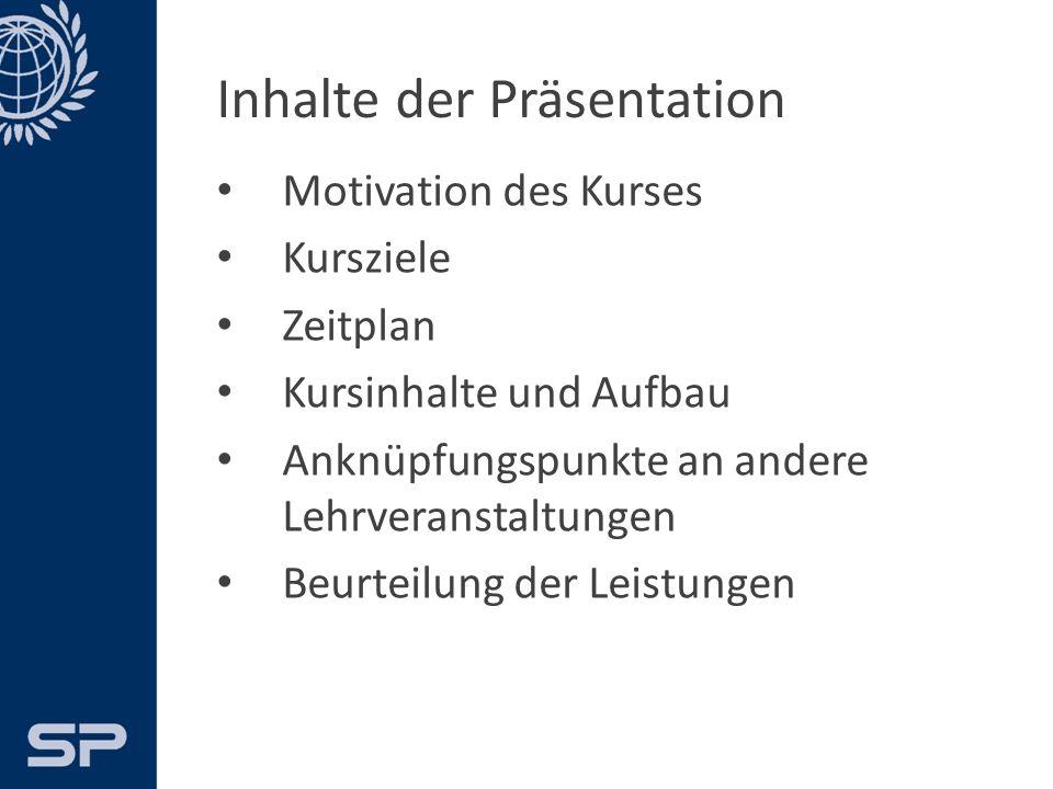 Inhalte der Präsentation Motivation des Kurses Kursziele Zeitplan Kursinhalte und Aufbau Anknüpfungspunkte an andere Lehrveranstaltungen Beurteilung der Leistungen