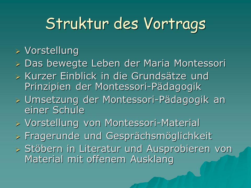Struktur des Vortrags  Vorstellung  Das bewegte Leben der Maria Montessori  Kurzer Einblick in die Grundsätze und Prinzipien der Montessori-Pädagog