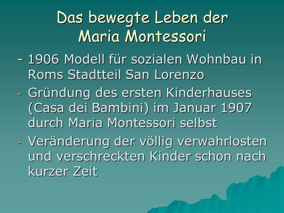 Das bewegte Leben der Maria Montessori - 1906 Modell für sozialen Wohnbau in Roms Stadtteil San Lorenzo - Gründung des ersten Kinderhauses (Casa dei Bambini) im Januar 1907 durch Maria Montessori selbst - Veränderung der völlig verwahrlosten und verschreckten Kinder schon nach kurzer Zeit