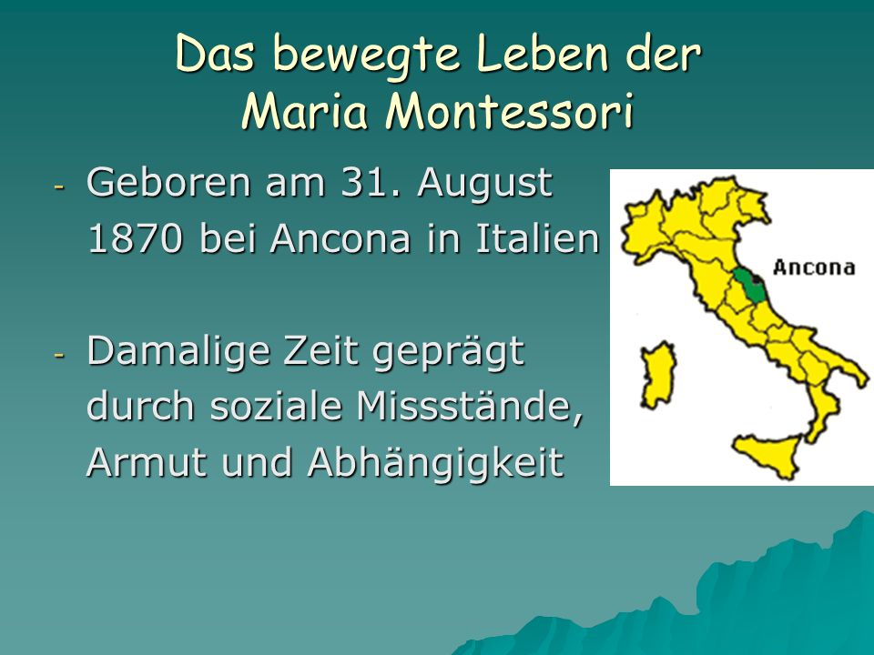 Das bewegte Leben der Maria Montessori - Geboren am 31. August 1870 bei Ancona in Italien - Damalige Zeit geprägt durch soziale Missstände, Armut und