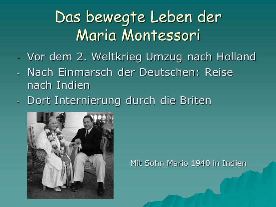 Das bewegte Leben der Maria Montessori - Vor dem 2. Weltkrieg Umzug nach Holland - Nach Einmarsch der Deutschen: Reise nach Indien - Dort Internierung