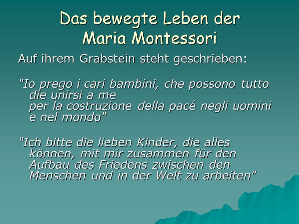 Das bewegte Leben der Maria Montessori Auf ihrem Grabstein steht geschrieben: Io prego i cari bambini, che possono tutto die unirsi a me per la costruzione della pacé negli uomini e nel mondo Ich bitte die lieben Kinder, die alles können, mit mir zusammen für den Aufbau des Friedens zwischen den Menschen und in der Welt zu arbeiten