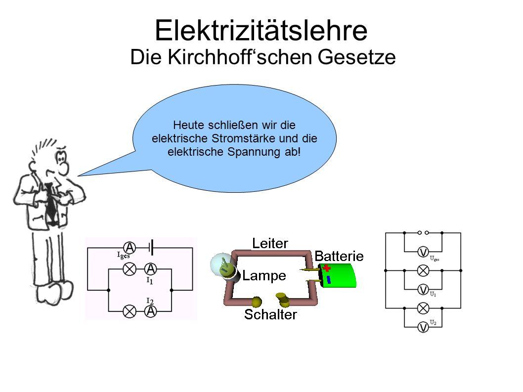 Elektrizitätslehre Die Kirchhoff'schen Gesetze Heute schließen wir die elektrische Stromstärke und die elektrische Spannung ab!