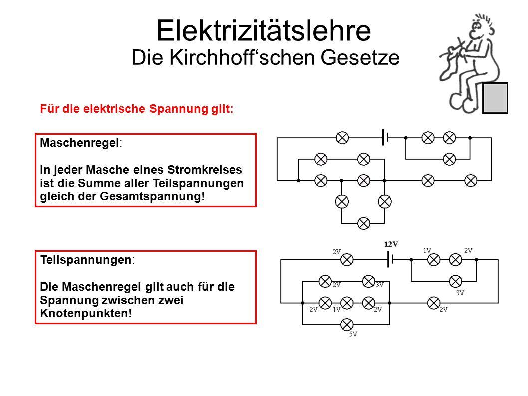 Elektrizitätslehre Die Kirchhoff'schen Gesetze Für die elektrische Spannung gilt: Maschenregel: In jeder Masche eines Stromkreises ist die Summe aller Teilspannungen gleich der Gesamtspannung.