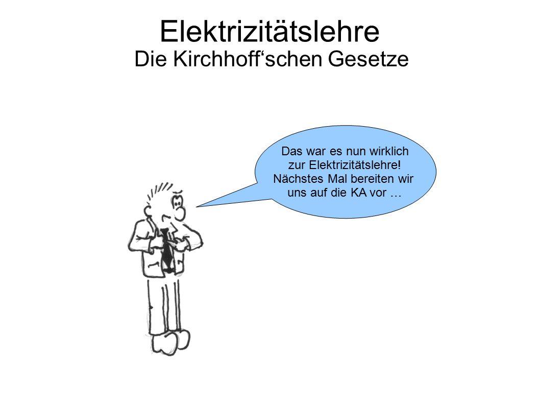 Elektrizitätslehre Die Kirchhoff'schen Gesetze Das war es nun wirklich zur Elektrizitätslehre! Nächstes Mal bereiten wir uns auf die KA vor …