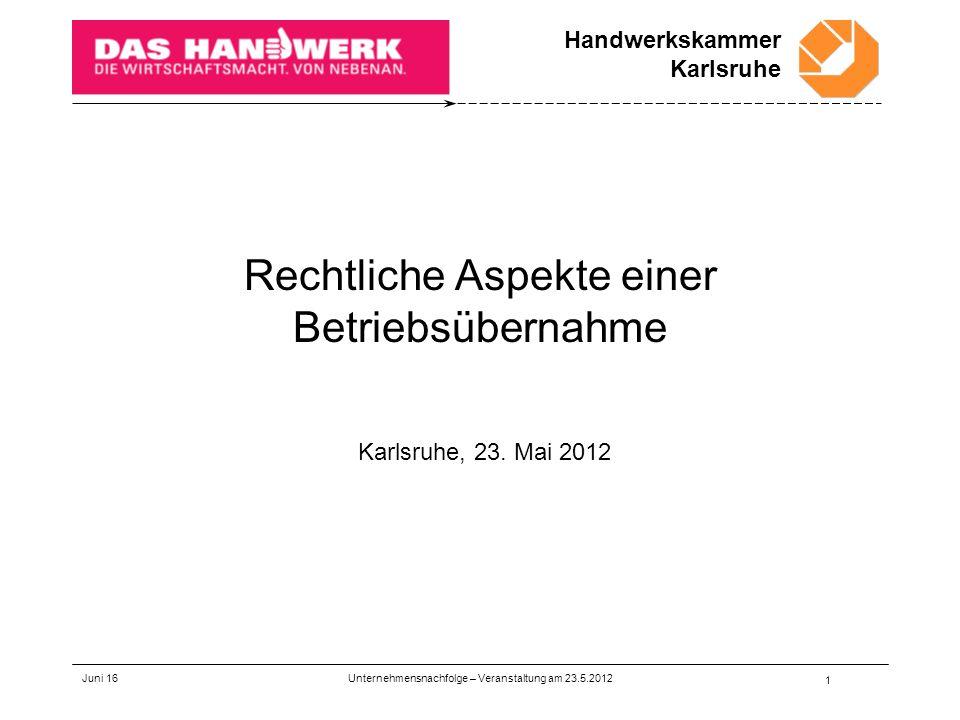 Handwerkskammer Karlsruhe Juni 16 1 Rechtliche Aspekte einer Betriebsübernahme Karlsruhe, 23.