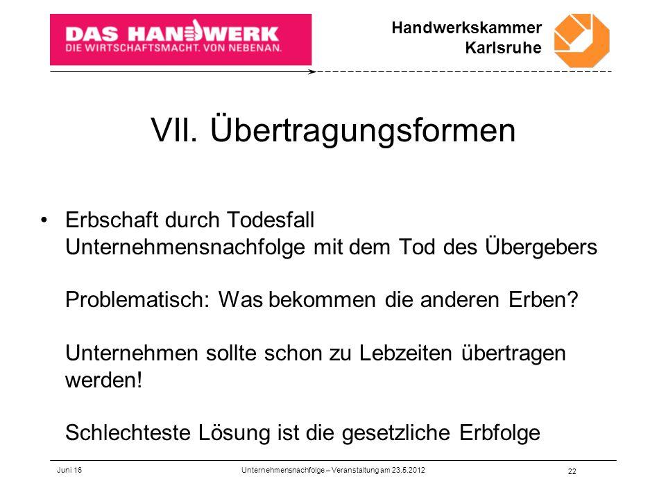 Handwerkskammer Karlsruhe VII. Übertragungsformen Erbschaft durch Todesfall Unternehmensnachfolge mit dem Tod des Übergebers Problematisch: Was bekomm