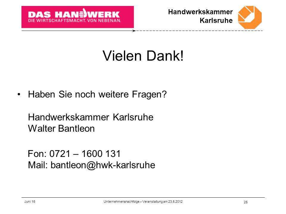 Handwerkskammer Karlsruhe Vielen Dank! Haben Sie noch weitere Fragen? Handwerkskammer Karlsruhe Walter Bantleon Fon: 0721 – 1600 131 Mail: bantleon@hw
