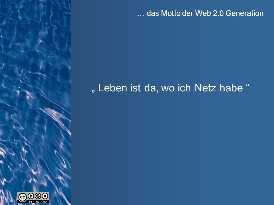 """… das Motto der Web 2.0 Generation """" Leben ist da, wo ich Netz habe"""