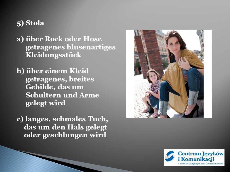 5) Stola a) über Rock oder Hose getragenes blusenartiges Kleidungsstück b) über einem Kleid getragenes, breites Gebilde, das um Schultern und Arme gelegt wird c) langes, schmales Tuch, das um den Hals gelegt oder geschlungen wird