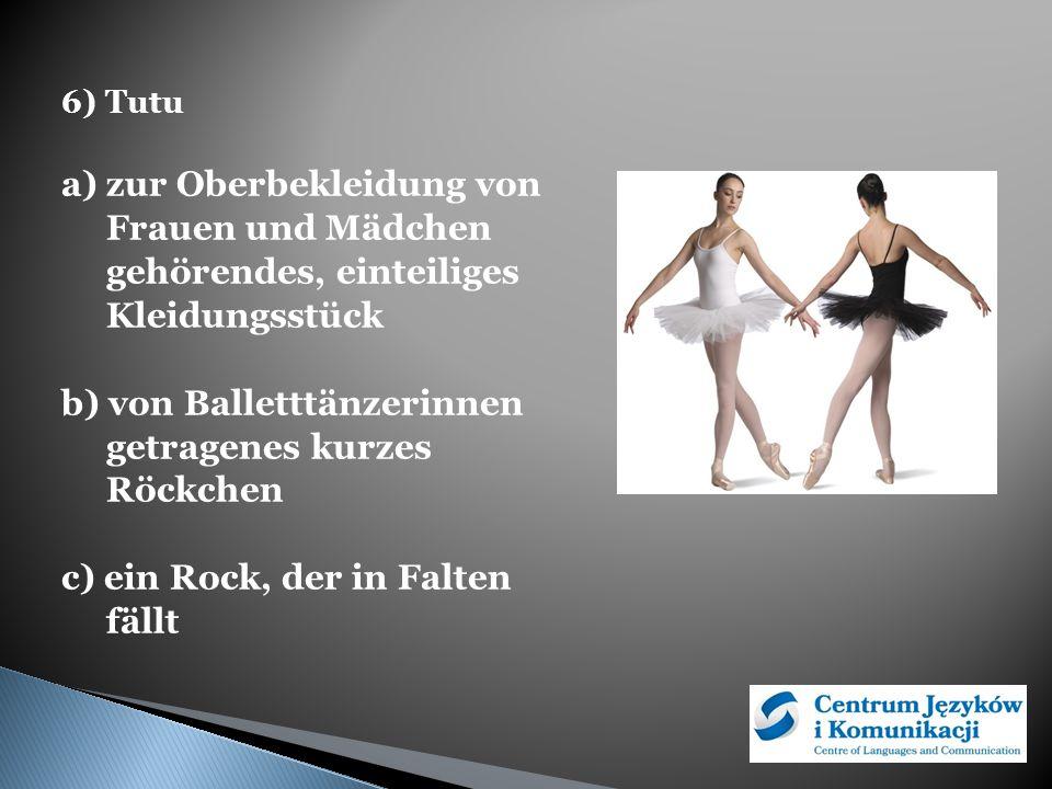 6) Tutu a) zur Oberbekleidung von Frauen und Mädchen gehörendes, einteiliges Kleidungsstück b) von Balletttänzerinnen getragenes kurzes Röckchen c) ein Rock, der in Falten fällt