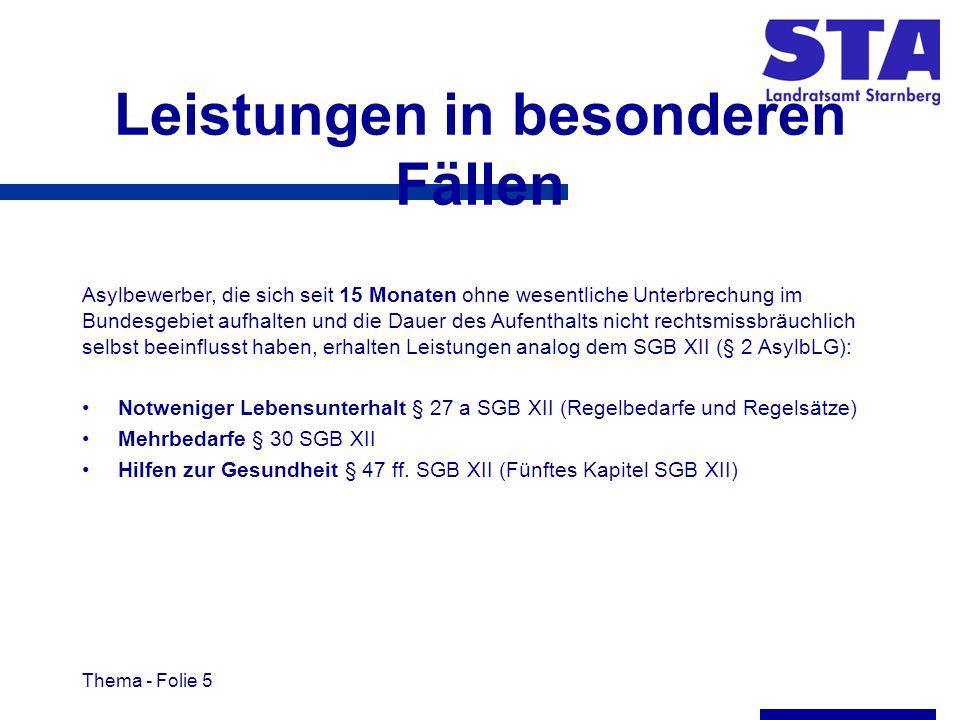 Thema - Folie 5 Leistungen in besonderen Fällen Asylbewerber, die sich seit 15 Monaten ohne wesentliche Unterbrechung im Bundesgebiet aufhalten und die Dauer des Aufenthalts nicht rechtsmissbräuchlich selbst beeinflusst haben, erhalten Leistungen analog dem SGB XII (§ 2 AsylbLG): Notweniger Lebensunterhalt § 27 a SGB XII (Regelbedarfe und Regelsätze) Mehrbedarfe § 30 SGB XII Hilfen zur Gesundheit § 47 ff.