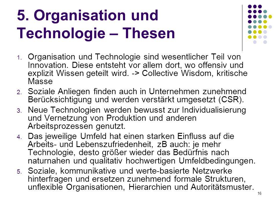 16 5. Organisation und Technologie – Thesen 1. Organisation und Technologie sind wesentlicher Teil von Innovation. Diese entsteht vor allem dort, wo o