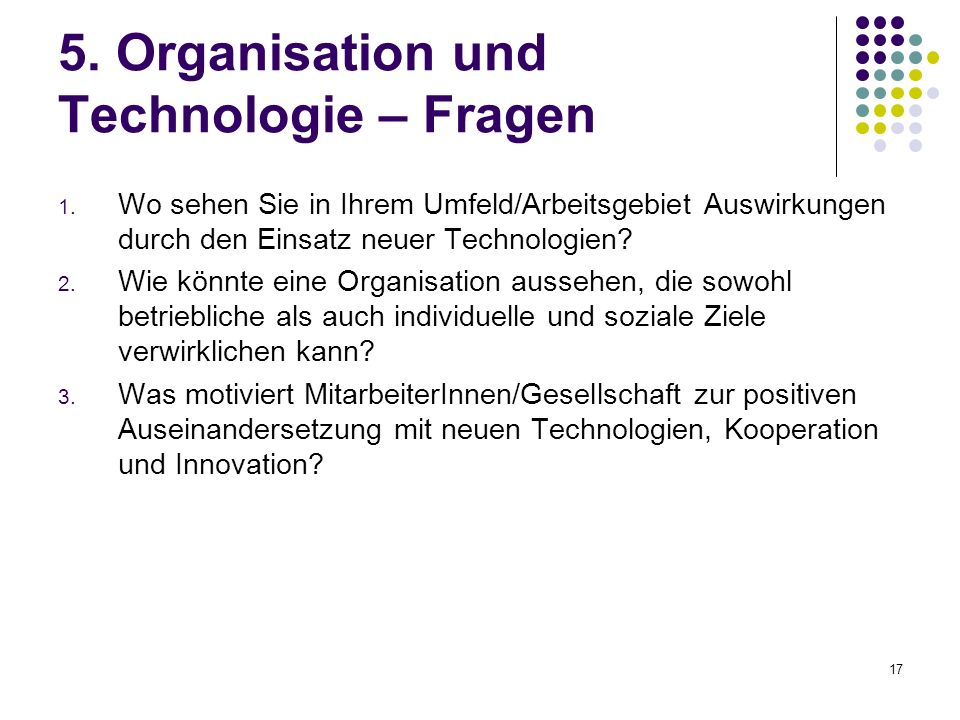 17 5. Organisation und Technologie – Fragen 1. Wo sehen Sie in Ihrem Umfeld/Arbeitsgebiet Auswirkungen durch den Einsatz neuer Technologien? 2. Wie kö