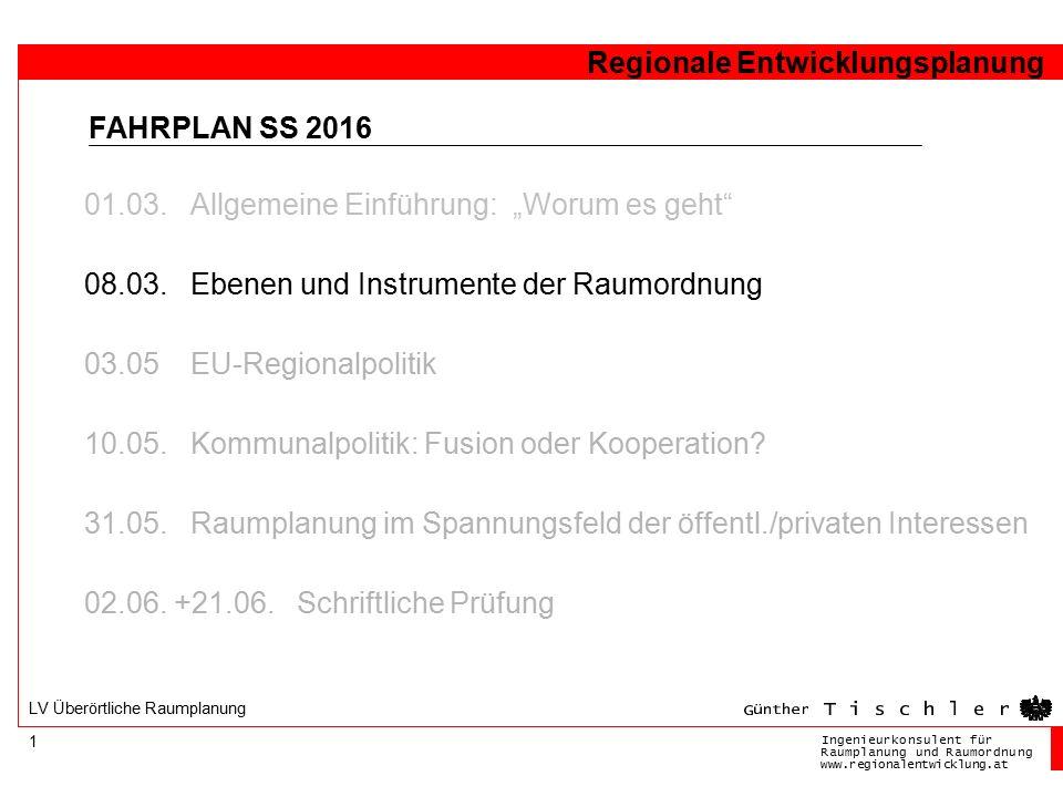 Ingenieurkonsulentfür RaumplanungundRaumordnung www.regionalentwicklung.at Regionale Entwicklungsplanung 1 LV Überörtliche Raumplanung FAHRPLAN SS 2016 01.03.
